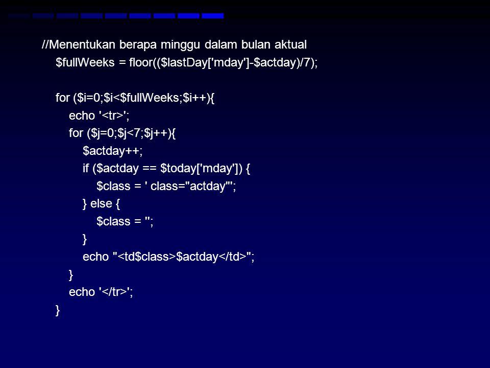 //Menentukan berapa minggu dalam bulan aktual $fullWeeks = floor(($lastDay[ mday ]-$actday)/7); for ($i=0;$i<$fullWeeks;$i++){ echo <tr> ; for ($j=0;$j<7;$j++){ $actday++; if ($actday == $today[ mday ]) { $class = class= actday ; } else { $class = ; } echo <td$class>$actday</td> ; echo </tr> ;